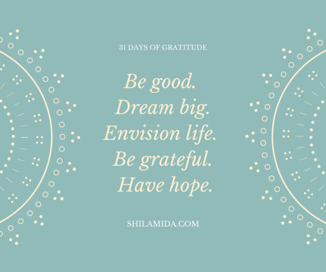 Be good. Dream big. Envision life. Be grateful. Have hope.